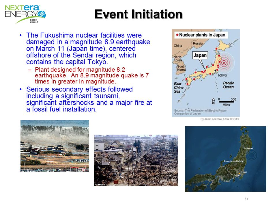 6 6 Event Initiation The Fukushima nuclear facilities were damaged in a magnitude 8.9 earthquake on March 11 (Japan time), centered offshore of the Sendai region, which contains the capital Tokyo.