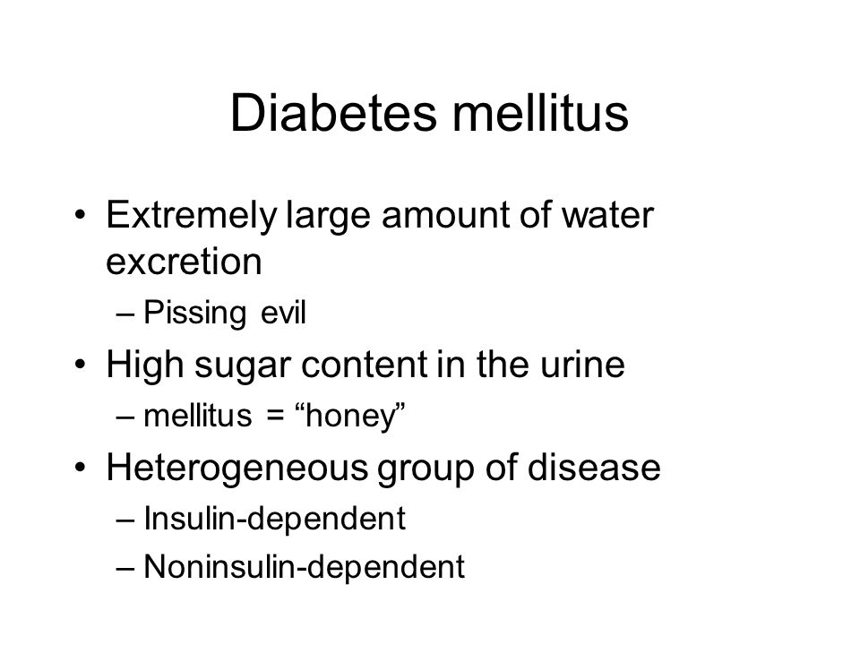 Diabetes mellitus Extremely large amount of water excretion –Pissing evil High sugar content in the urine –mellitus = honey Heterogeneous group of disease –Insulin-dependent –Noninsulin-dependent