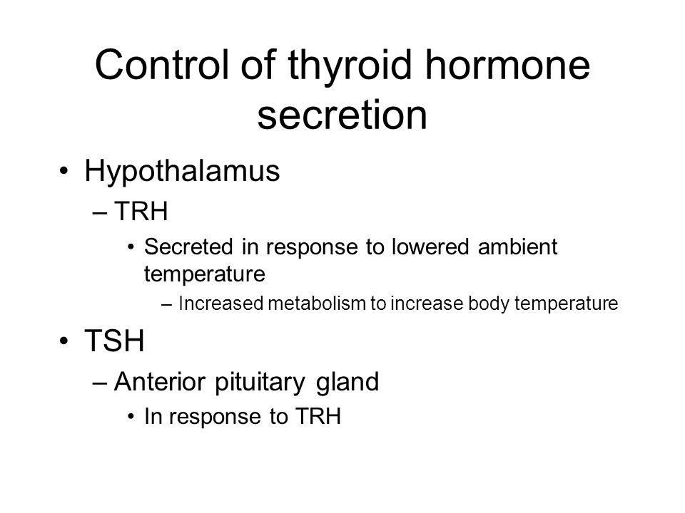Control of thyroid hormone secretion Hypothalamus –TRH Secreted in response to lowered ambient temperature –Increased metabolism to increase body temperature TSH –Anterior pituitary gland In response to TRH