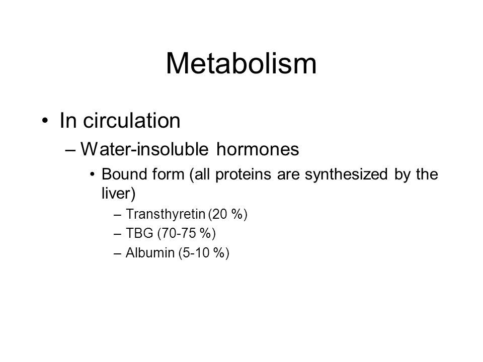 Metabolism In circulation –Water-insoluble hormones Bound form (all proteins are synthesized by the liver) –Transthyretin (20 %) –TBG (70-75 %) –Albumin (5-10 %)
