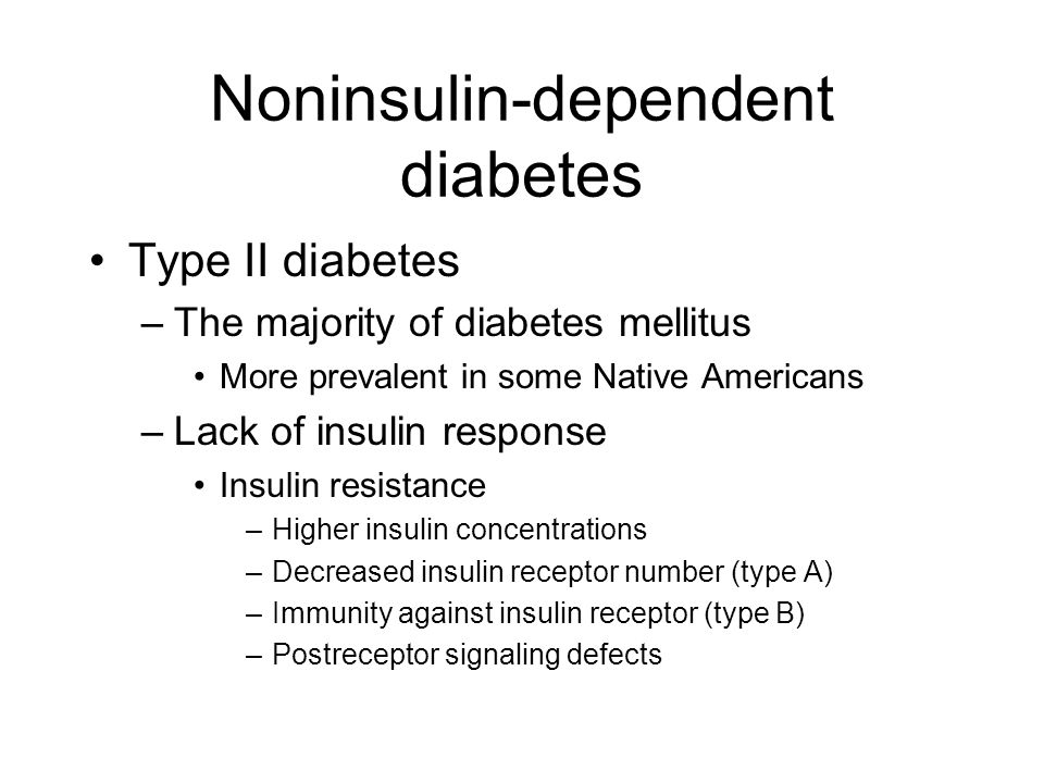 Noninsulin-dependent diabetes Type II diabetes –The majority of diabetes mellitus More prevalent in some Native Americans –Lack of insulin response Insulin resistance –Higher insulin concentrations –Decreased insulin receptor number (type A) –Immunity against insulin receptor (type B) –Postreceptor signaling defects