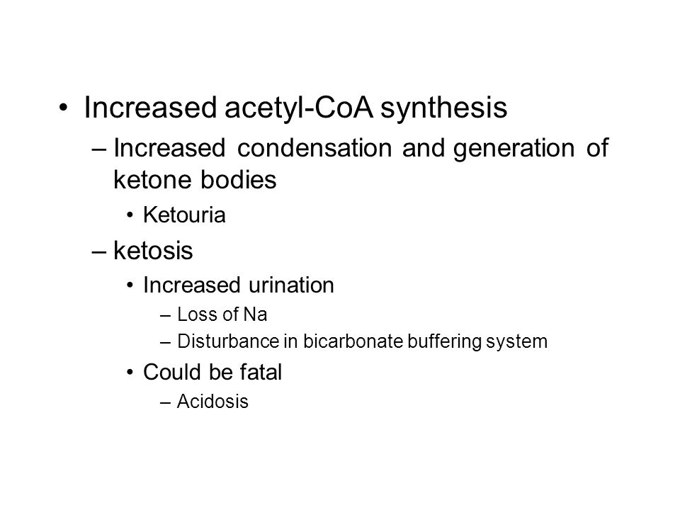 –Increased condensation and generation of ketone bodies Ketouria –ketosis Increased urination –Loss of Na –Disturbance in bicarbonate buffering system Could be fatal –Acidosis