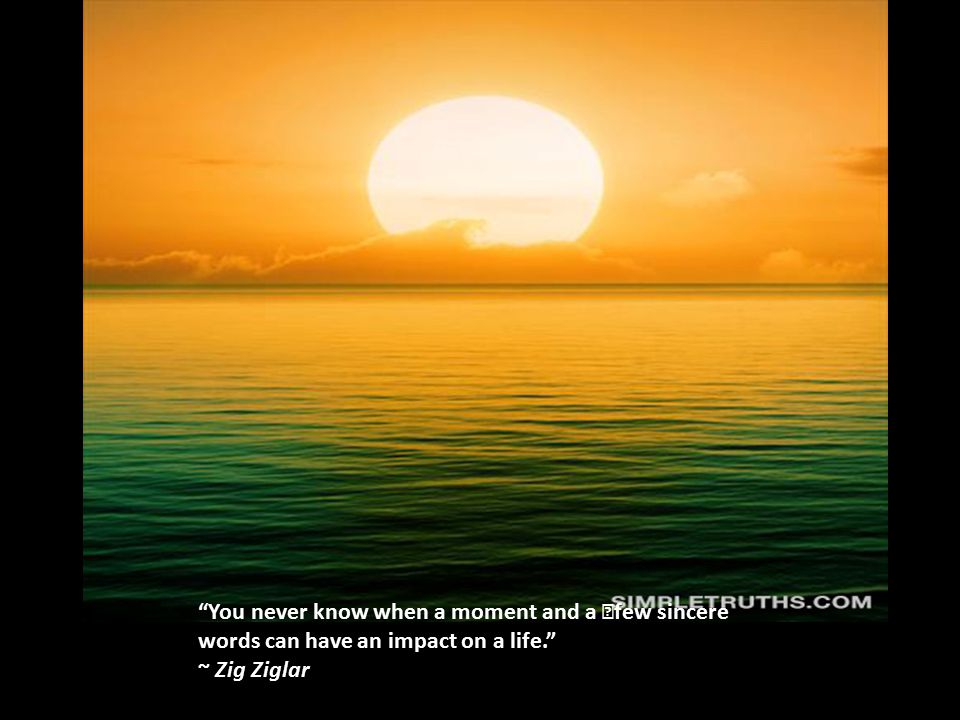 You never know when a moment and a few sincere words can have an impact on a life. ~ Zig Ziglar