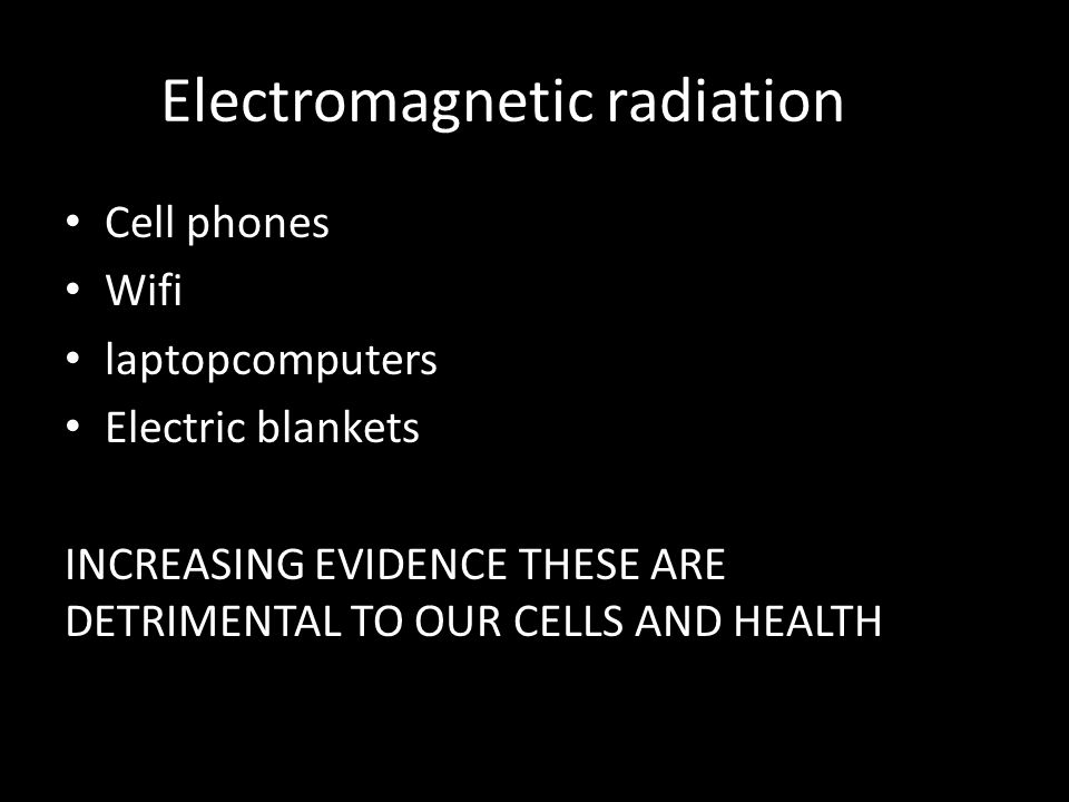 Electromagnetic radiation Cell phones Wifi laptopcomputers Electric blankets INCREASING EVIDENCE THESE ARE DETRIMENTAL TO OUR CELLS AND HEALTH