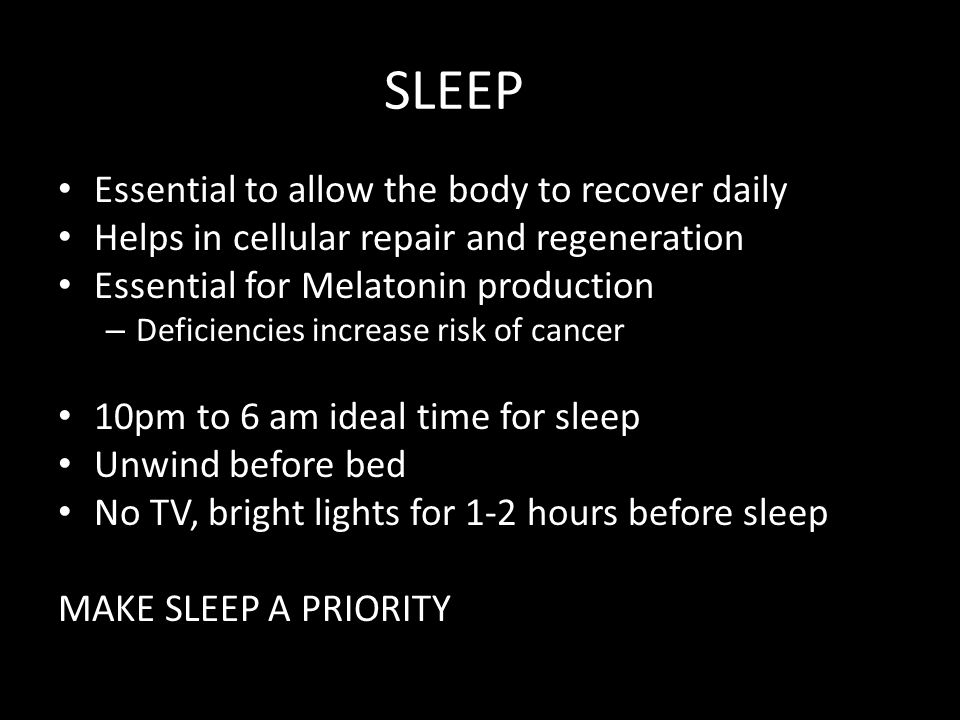 SLEEP Essential to allow the body to recover daily Helps in cellular repair and regeneration Essential for Melatonin production – Deficiencies increase risk of cancer 10pm to 6 am ideal time for sleep Unwind before bed No TV, bright lights for 1-2 hours before sleep MAKE SLEEP A PRIORITY
