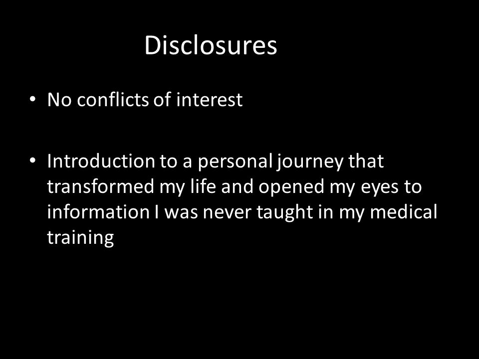 Disclosures No conflicts of interest Introduction to a personal journey that transformed my life and opened my eyes to information I was never taught in my medical training