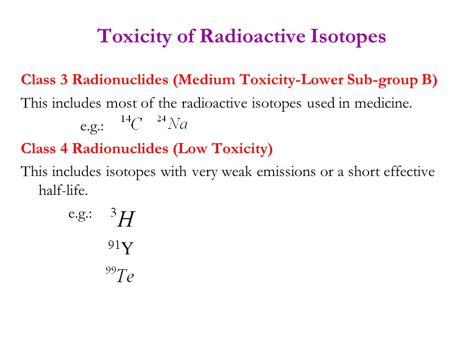 Toxicity of Radioactive Isotopes Class 3 Radionuclides (Medium Toxicity-Lower Sub-group B) This includes most of the radioactive isotopes used in medi
