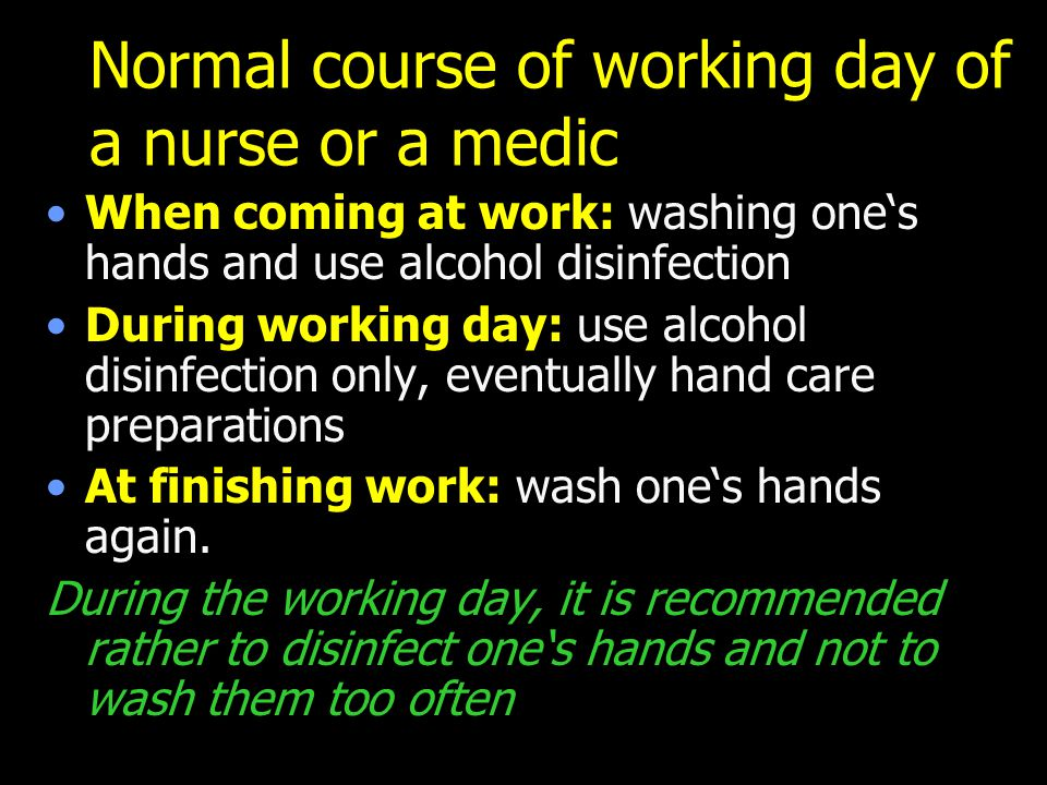 Normal course of working day of a nurse or a medic When coming at work: washing one's hands and use alcohol disinfection During working day: use alcohol disinfection only, eventually hand care preparations At finishing work: wash one's hands again.