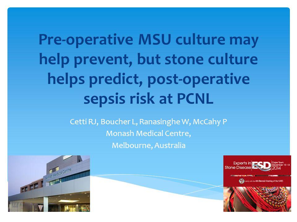 Pre-operative MSU culture may help prevent, but stone culture helps predict, post-operative sepsis risk at PCNL Cetti RJ, Boucher L, Ranasinghe W, McC