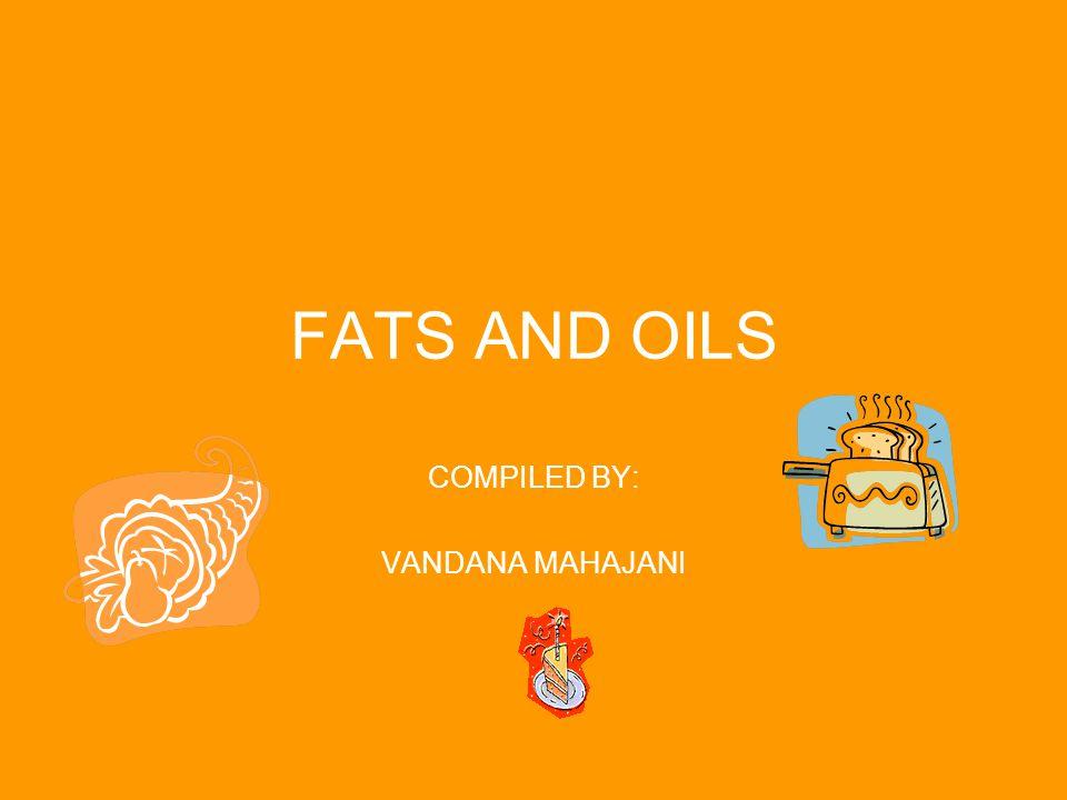 FATS AND OILS COMPILED BY: VANDANA MAHAJANI