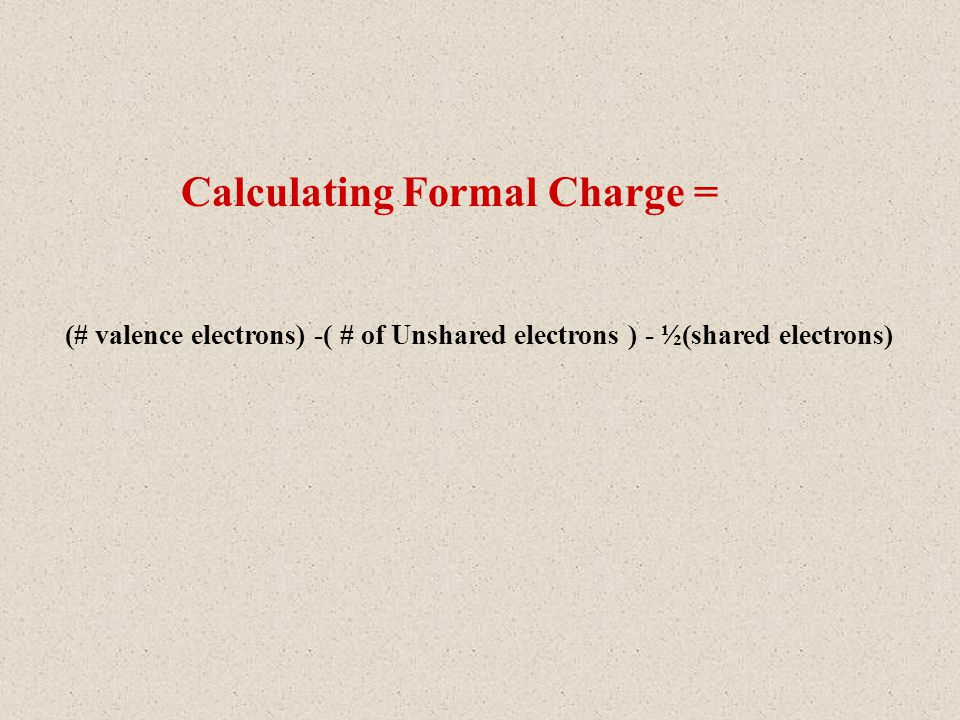 Calculating Formal Charge = (# valence electrons) -( # of Unshared electrons ) - ½(shared electrons)