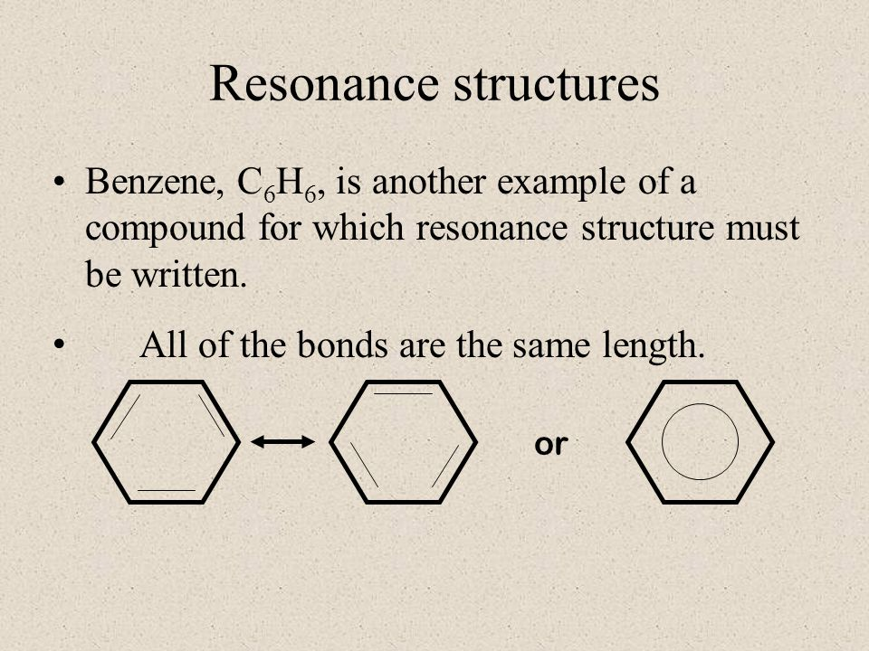 Resonance structures Benzene, C 6 H 6, is another example of a compound for which resonance structure must be written.
