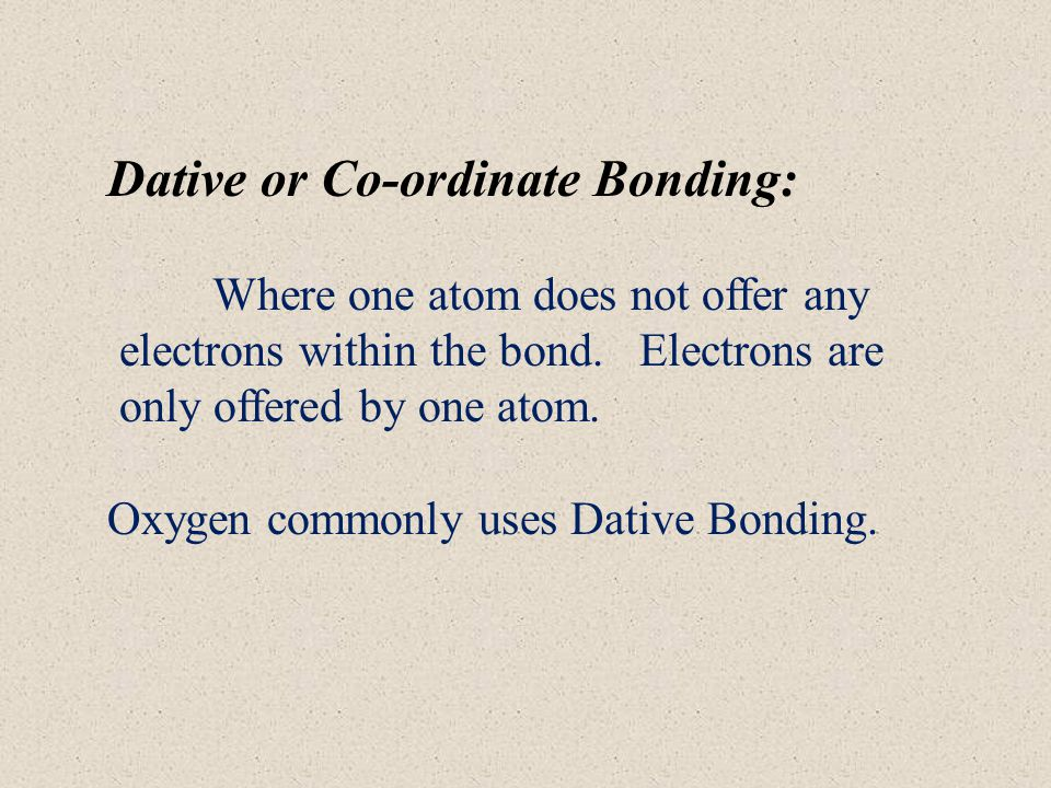 Dative or Co-ordinate Bonding: Where one atom does not offer any electrons within the bond.