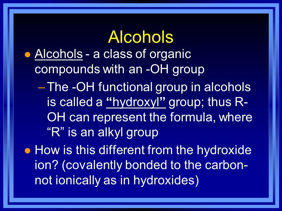 Alcohols l Alcohols - a class of organic compounds with an -OH group –The -OH functional group in alcohols is called a hydroxyl group; thus R- OH can represent the formula, where R is an alkyl group l How is this different from the hydroxide ion.
