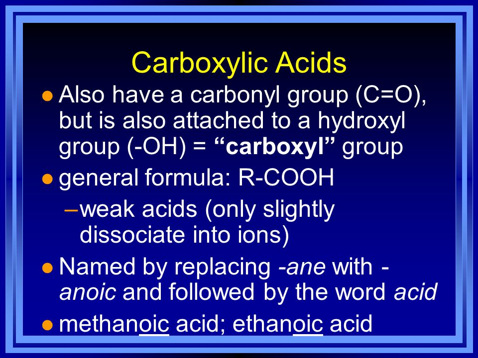 Carboxylic Acids l Also have a carbonyl group (C=O), but is also attached to a hydroxyl group (-OH) = carboxyl group l general formula: R-COOH –weak acids (only slightly dissociate into ions) l Named by replacing -ane with - anoic and followed by the word acid l methanoic acid; ethanoic acid