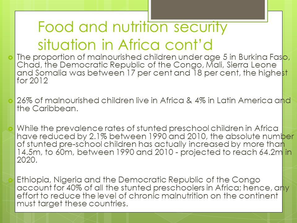 Food and nutrition security situation in Africa cont'd  The proportion of malnourished children under age 5 in Burkina Faso, Chad, the Democratic Rep
