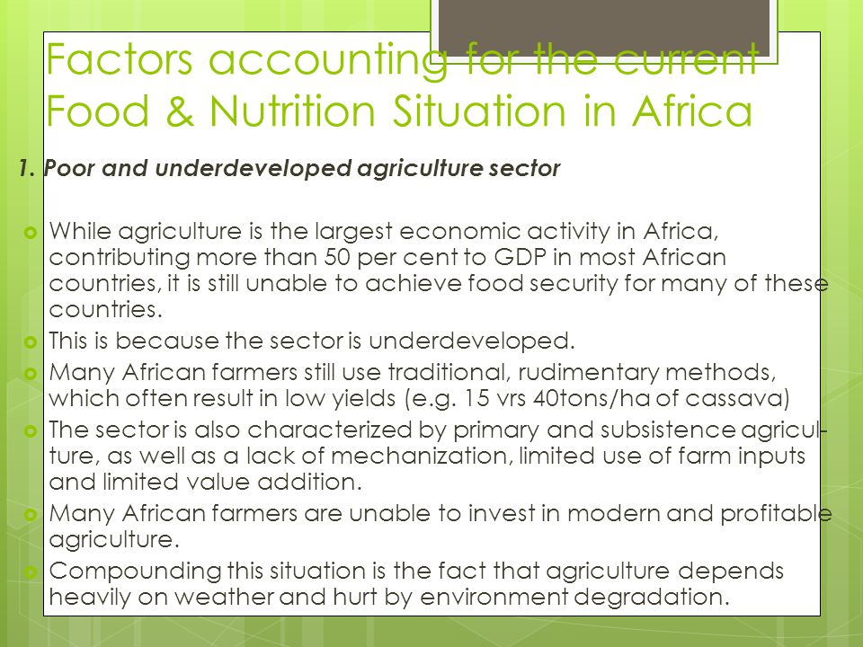 Factors accounting for the current Food & Nutrition Situation in Africa 1. Poor and underdeveloped agriculture sector  While agriculture is the large