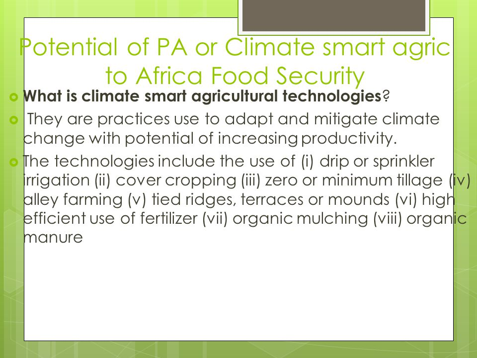 Potential of PA or Climate smart agric to Africa Food Security  What is climate smart agricultural technologies ?  They are practices use to adapt a