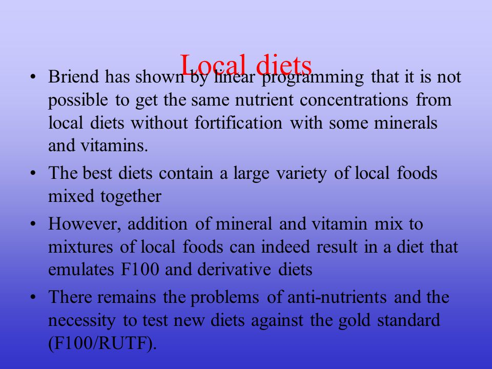 Local diets Briend has shown by linear programming that it is not possible to get the same nutrient concentrations from local diets without fortification with some minerals and vitamins.