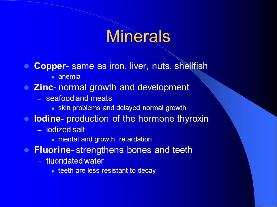 Minerals Calcium- bone/tooth formation, blood clotting, muscle contraction – dairy products osteoporosis Phosophorus-skeletal development – meats/dairy products Sodium/potassium- maintenance of fluid balance, nerve conduction – salt Iron-formation of hemoglobin, carries oxygen – liver, red meats, enriched breads/cereals iron deficiency anemia Magnesium (energy supplying reactions)