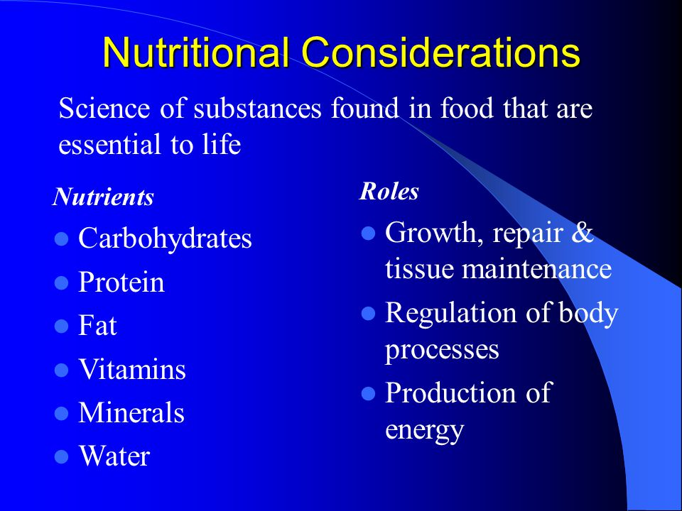 Nutritional Considerations Nutrients Carbohydrates Protein Fat Vitamins Minerals Water Roles Growth, repair & tissue maintenance Regulation of body processes Production of energy Science of substances found in food that are essential to life