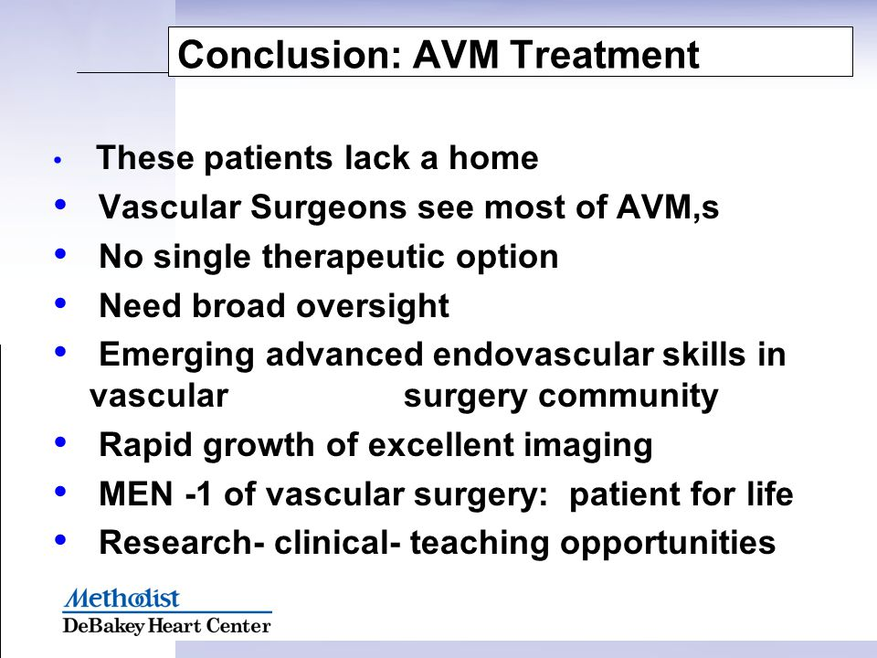 Conclusion: AVM Treatment These patients lack a home Vascular Surgeons see most of AVM,s No single therapeutic option Need broad oversight Emerging ad