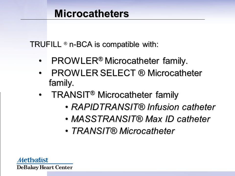 Microcatheters TRUFILL ® n-BCA is compatible with: PROWLER ® Microcatheter family. PROWLER ® Microcatheter family. PROWLER SELECT ® Microcatheter fami