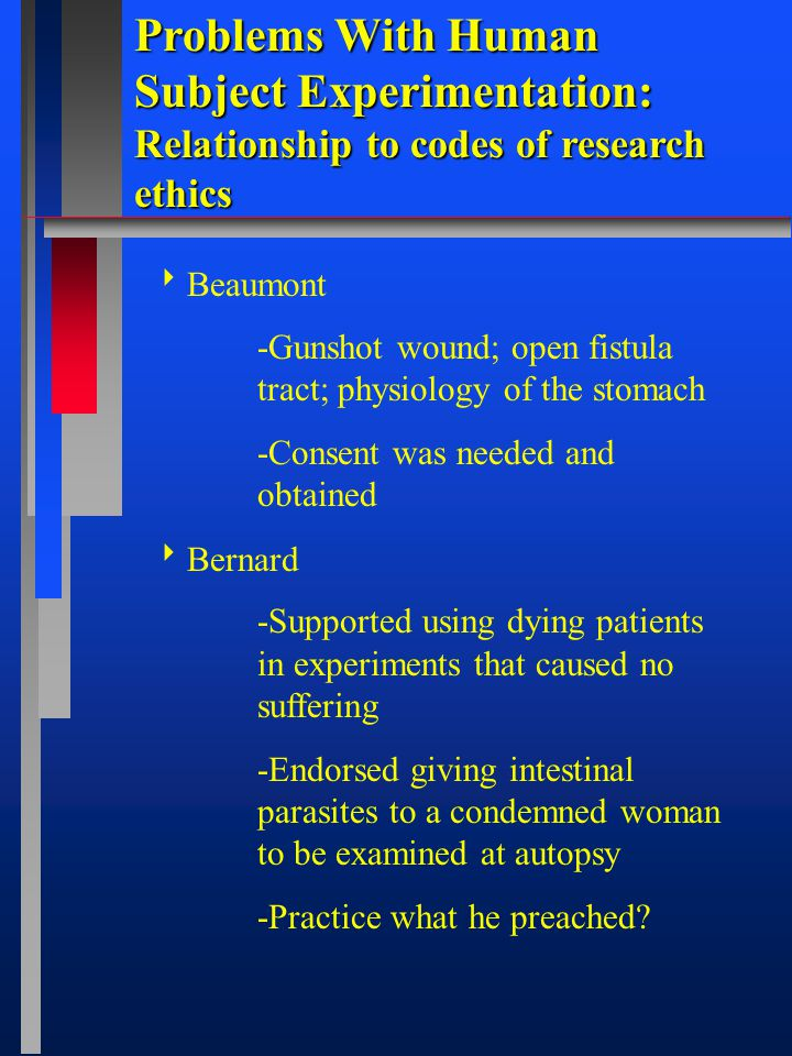Problems With Human Subject Experimentation: Relationship to codes of research ethics  Beaumont -Gunshot wound; open fistula tract; physiology of the stomach -Consent was needed and obtained  Bernard -Supported using dying patients in experiments that caused no suffering -Endorsed giving intestinal parasites to a condemned woman to be examined at autopsy -Practice what he preached