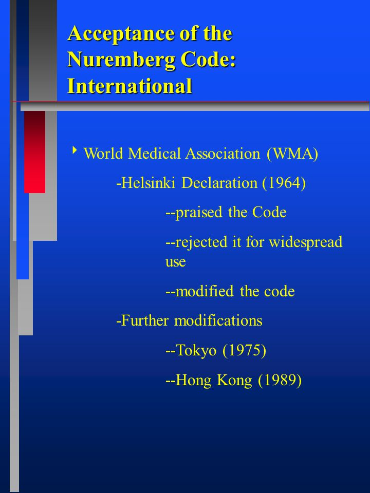  World Medical Association (WMA) -Helsinki Declaration (1964) --praised the Code --rejected it for widespread use --modified the code -Further modifications --Tokyo (1975) --Hong Kong (1989) Acceptance of the Nuremberg Code: International