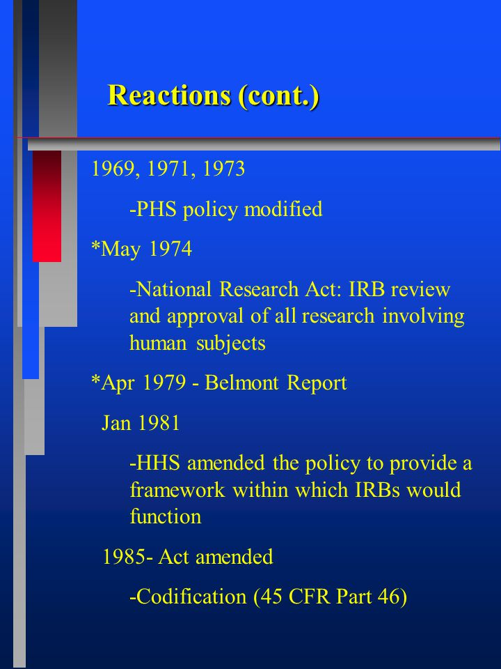 Reactions (cont.) 1969, 1971, 1973 -PHS policy modified *May 1974 -National Research Act: IRB review and approval of all research involving human subjects *Apr 1979 - Belmont Report Jan 1981 -HHS amended the policy to provide a framework within which IRBs would function 1985- Act amended -Codification (45 CFR Part 46)