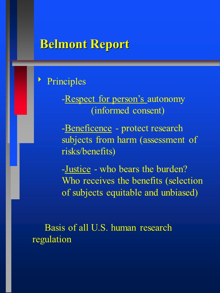 Belmont Report  Principles -Respect for person's autonomy (informed consent) -Beneficence - protect research subjects from harm (assessment of risks/benefits) -Justice - who bears the burden.