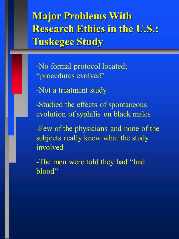 Major Problems With Research Ethics in the U.S.: Tuskegee Study -No formal protocol located; procedures evolved -Not a treatment study -Studied the effects of spontaneous evolution of syphilis on black males -Few of the physicians and none of the subjects really knew what the study involved -The men were told they had bad blood