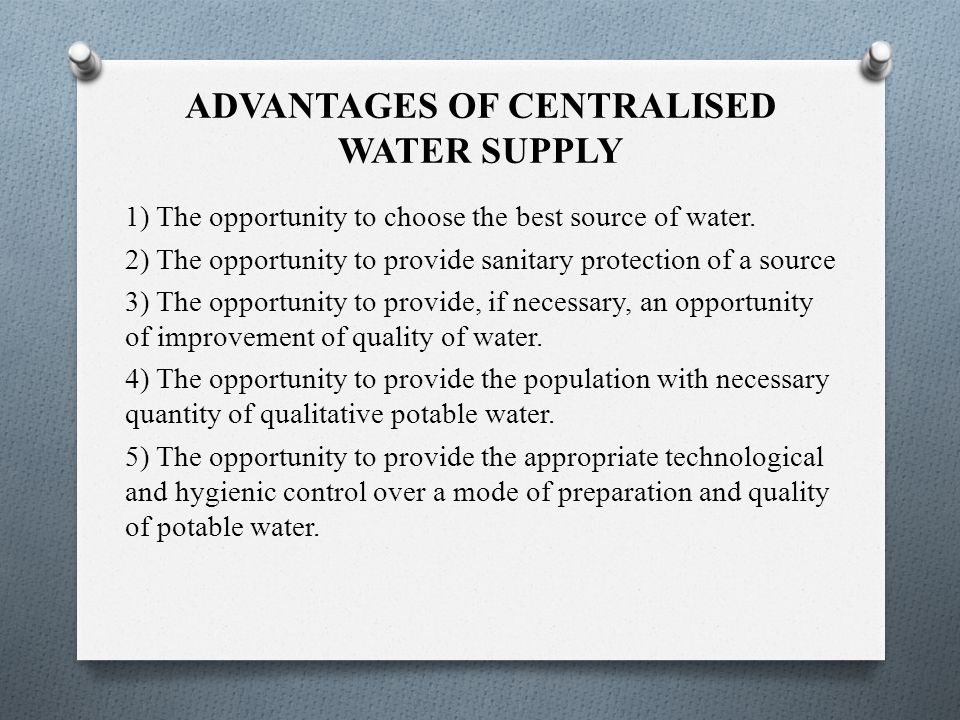 ADVANTAGES OF CENTRALISED WATER SUPPLY 1) The opportunity to choose the best source of water.