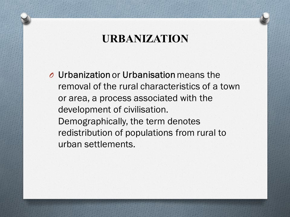 URBANIZATION O Urbanization or Urbanisation means the removal of the rural characteristics of a town or area, a process associated with the development of civilisation.