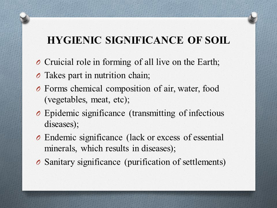 HYGIENIC SIGNIFICANCE OF SOIL O Cruicial role in forming of all live on the Earth; O Takes part in nutrition chain; O Forms chemical composition of air, water, food (vegetables, meat, etc); O Epidemic significance (transmitting of infectious diseases); O Endemic significance (lack or excess of essential minerals, which results in diseases); O Sanitary significance (purification of settlements)
