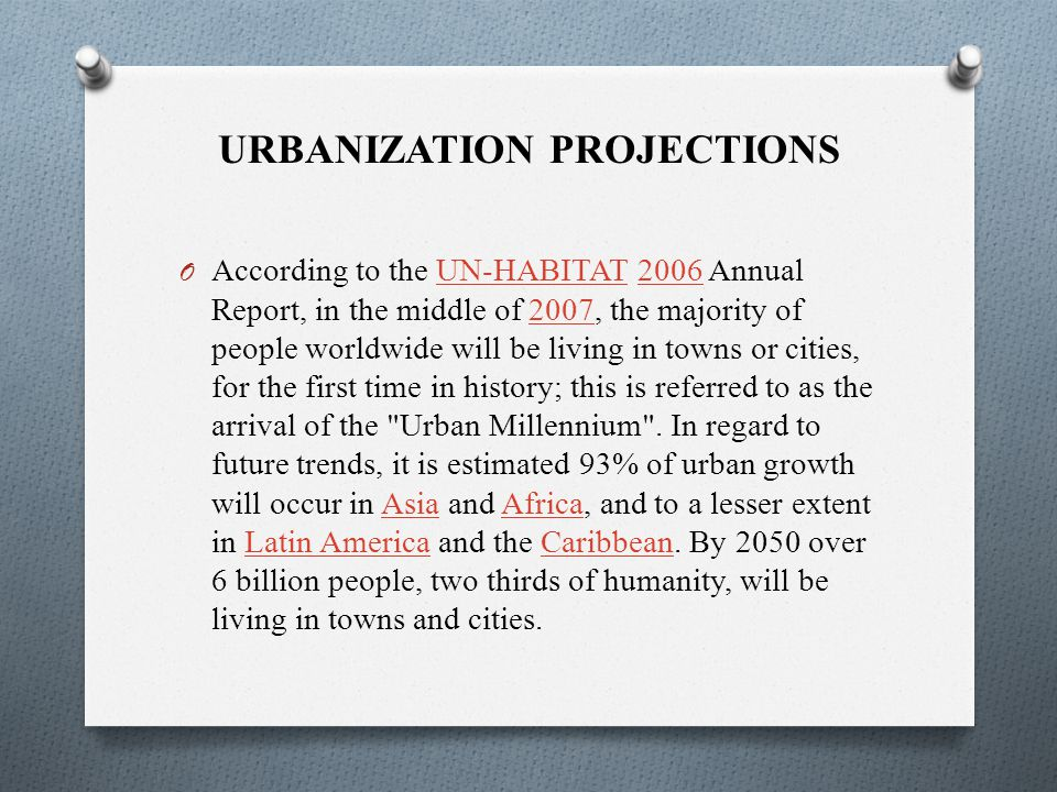 URBANIZATION PROJECTIONS O According to the UN-HABITAT 2006 Annual Report, in the middle of 2007, the majority of people worldwide will be living in towns or cities, for the first time in history; this is referred to as the arrival of the Urban Millennium .