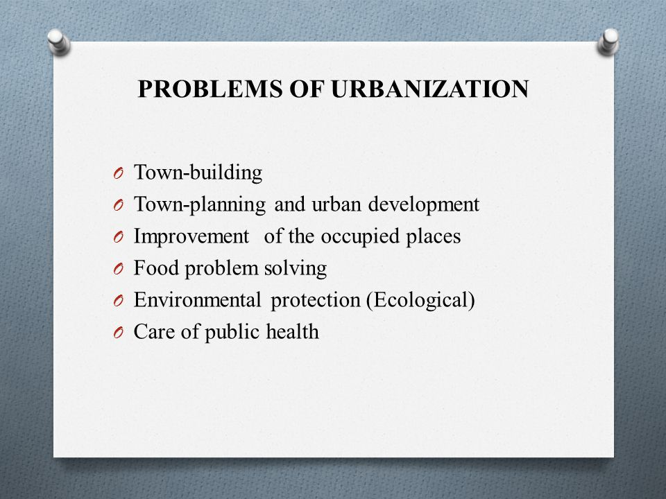 PROBLEMS OF URBANIZATION O Town-building O Town-planning and urban development O Improvement of the occupied places O Food problem solving O Environmental protection (Ecological) O Care of public health