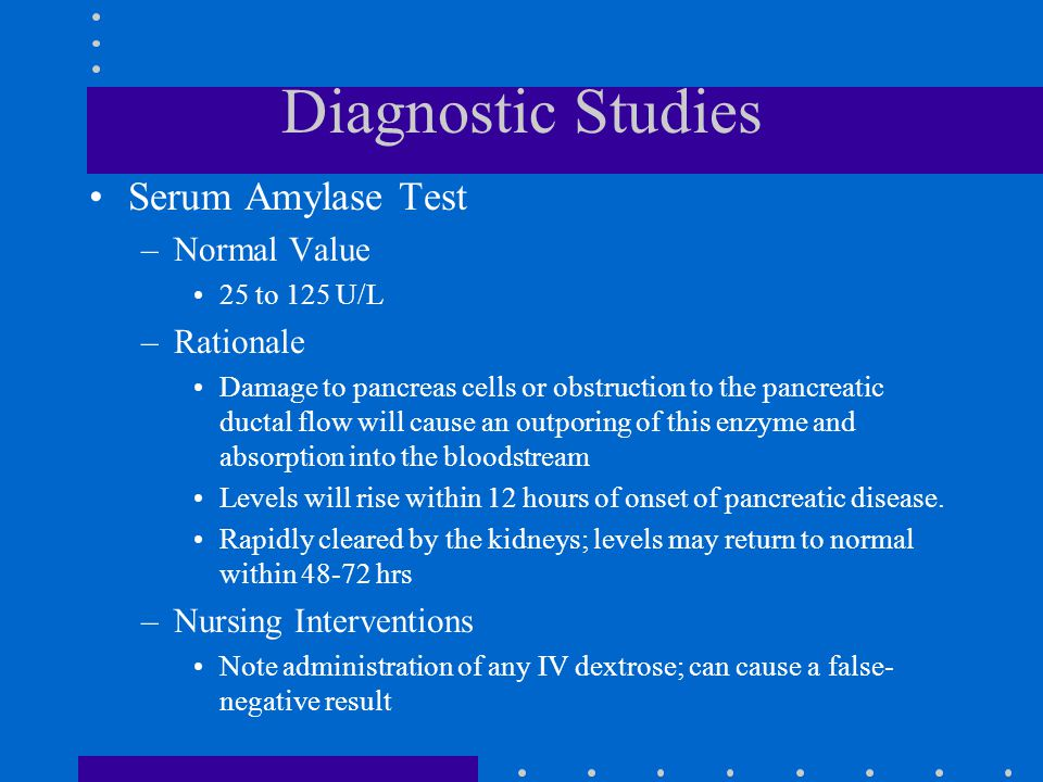 Diagnostic Studies Serum Amylase Test –Normal Value 25 to 125 U/L –Rationale Damage to pancreas cells or obstruction to the pancreatic ductal flow will cause an outporing of this enzyme and absorption into the bloodstream Levels will rise within 12 hours of onset of pancreatic disease.