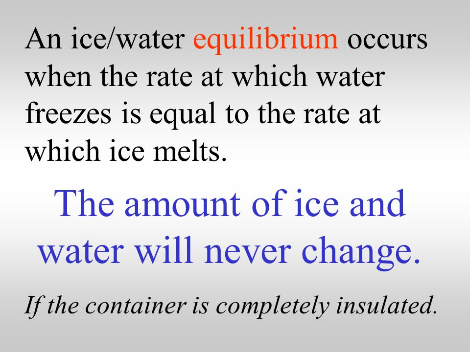Therefore, it can be seen that when ice and water are placed into a perfectly insulated container … … the mixture will stay at a constant zero degrees Celsius by establishing an equilibrium.