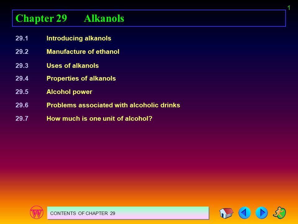 1 Chapter 29Alkanols 29.1Introducing alkanols 29.2Manufacture of ethanol 29.3Uses of alkanols 29.4Properties of alkanols 29.5Alcohol power 29.6Problem