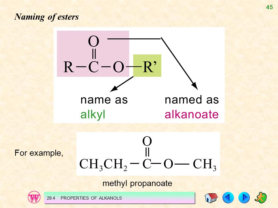 45 Naming of esters For example, methyl propanoate 29.4 PROPERTIES OF ALKANOLS