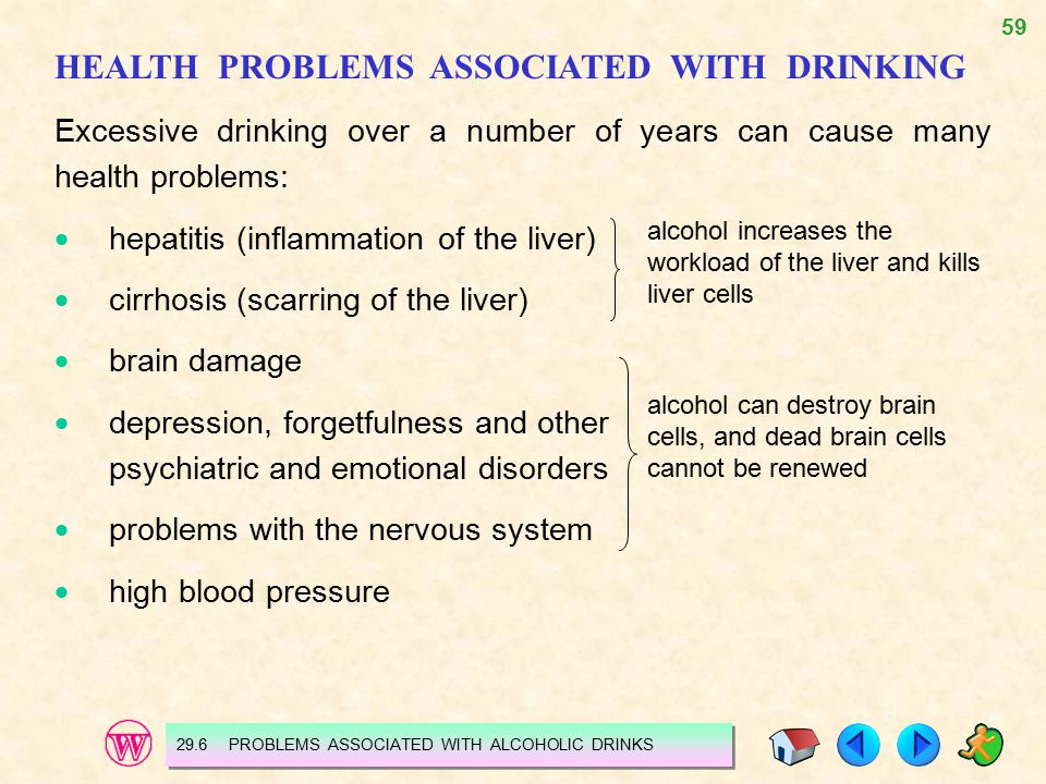 59 HEALTH PROBLEMS ASSOCIATED WITH DRINKING Excessive drinking over a number of years can cause many health problems:  hepatitis (inflammation of the liver)  cirrhosis (scarring of the liver)  brain damage  depression, forgetfulness and other psychiatric and emotional disorders  problems with the nervous system  high blood pressure alcohol increases the workload of the liver and kills liver cells alcohol can destroy brain cells, and dead brain cells cannot be renewed 29.6 PROBLEMS ASSOCIATED WITH ALCOHOLIC DRINKS