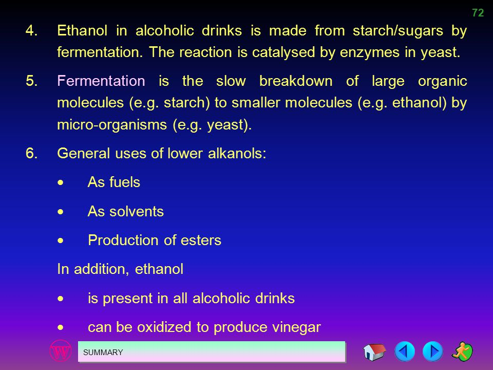 72 SUMMARY 4.Ethanol in alcoholic drinks is made from starch/sugars by fermentation. The reaction is catalysed by enzymes in yeast. 5.Fermentation is