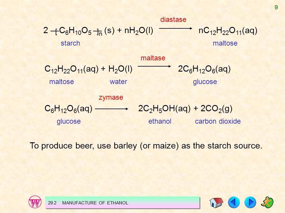 9 29.2 MANUFACTURE OF ETHANOL diastase 2 —C 6 H 10 O 5 — (s) + nH 2 O(l) nC 12 H 22 O 11 (aq) starch maltose maltase C 12 H 22 O 11 (aq) + H 2 O(l)2C