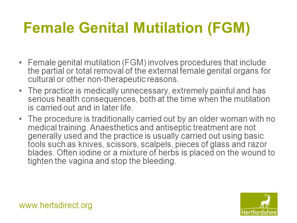 www.hertsdirect.org Female Genital Mutilation (FGM) Female genital mutilation (FGM) involves procedures that include the partial or total removal of t