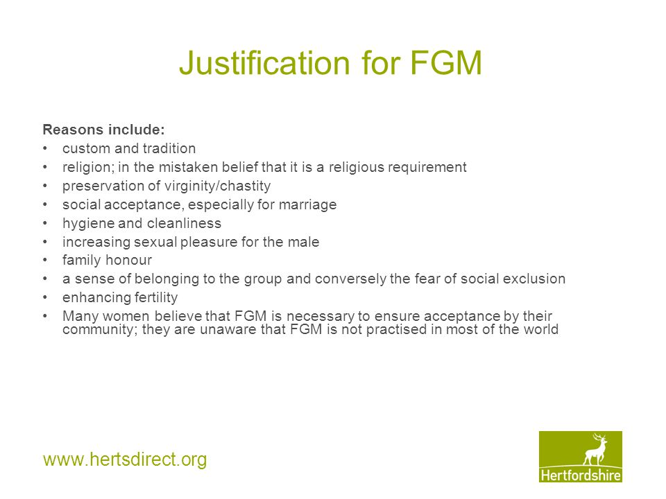 www.hertsdirect.org Justification for FGM Reasons include: custom and tradition religion; in the mistaken belief that it is a religious requirement pr