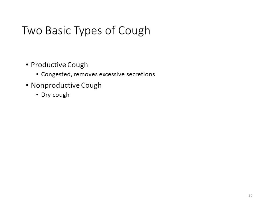 Two Basic Types of Cough Productive Cough Congested, removes excessive secretions Nonproductive Cough Dry cough 30
