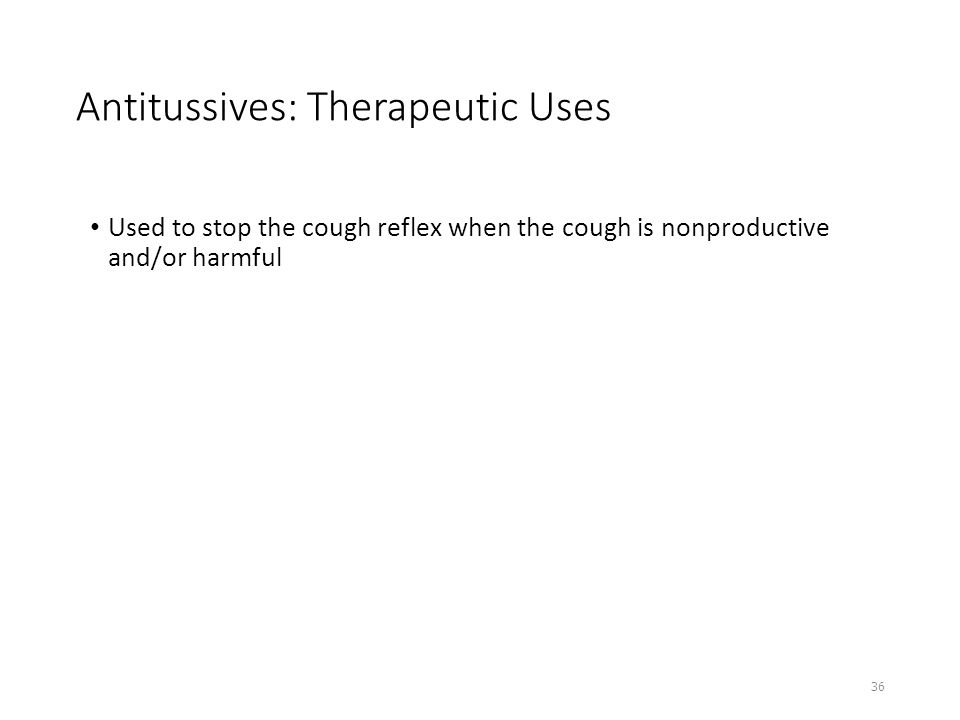 Antitussives: Therapeutic Uses Used to stop the cough reflex when the cough is nonproductive and/or harmful 36