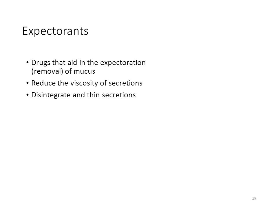 Expectorants Drugs that aid in the expectoration (removal) of mucus Reduce the viscosity of secretions Disintegrate and thin secretions 39