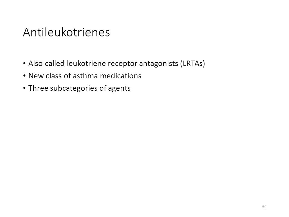 Antileukotrienes Also called leukotriene receptor antagonists (LRTAs) New class of asthma medications Three subcategories of agents 59